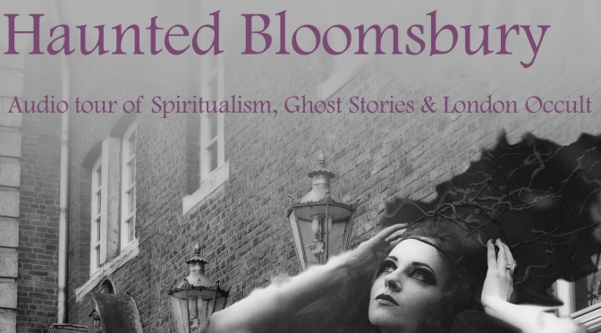 Haunted Bloomsbury—Audio Walk Tracing Spiritualism, Ghost Stories & the London Occult